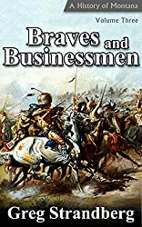 Braves and Businessmen: A History of Montana, Volume Three (Montana History Book 3) (English Edition)