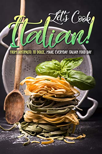 Let's Cook Italian!: From Antipasto to Dolce, make everyday Italian Food Day (English Edition)