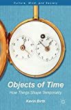 Objects of Time: How Things Shape Temporality (Culture, Mind, and Society)