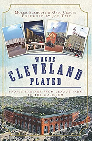 Where Cleveland Played: Sports Shrines from League Park to the Coliseum (Lost)