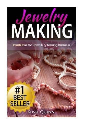 Jewelry Making: Crush it in the Jewelry Making Business (Make Huge Profits by Designing Exquisite Beautiful Jewelry Right In Your Own Home)
