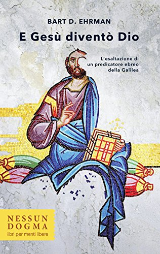 E Gesù diventò Dio. L'esaltazione di un predicatore ebreo della Galilea. Ediz. integrale