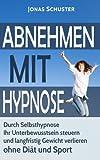 Abnehmen mit Hypnose: Durch Selbsthypnose Ihr Unterbewusstsein steuern und langfristig Gewicht verlieren - ohne Diät und Sport