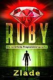 Ruby - Die natürliche Programmiersprache: Einstieg als Anfänger in die Welt des Programmierens