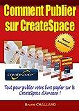 Comment publier sur CreateSpace: Tout pour publier votre livre papier sur CreateSpace d'Amazon...