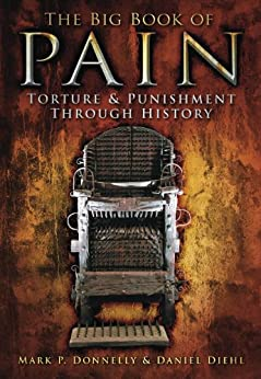 The Big Book of Pain: Torture & Punishment Through History by [Donnelly, Mark P., Diehl, Daniel]