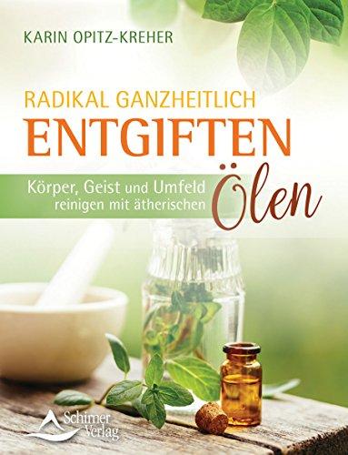 Radikal ganzheitlich entgiften: Körper, Geist und Umfeld reinigen mit ätherischen Ölen