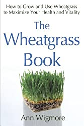 The Wheatgrass Book: How to Grow and Use Wheatgrass to Maximize Your Health and Vitality by Ann Wigmore (1985-10-01)