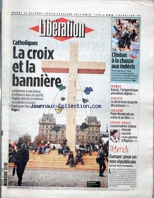 LIBERATION [No 7296] du 26/10/2004 - CATHOLIQUES - LA CROIX ET LA BANNIERE - CLINTON A LA CHASSE AUX INDECIS - MONDE - KARZAI, L'ENIGMATIQUE PRESIDENT AFGHAN - SOCIETE - LE DROIT FORCE LA PORTE DES PRISONS - CULTURE - PETER BROOK MIS EN SCENE ET EN FILM - GRAND ANGLE - LA JOURNALISTE SALIMA GHEZALI RACONTE SA GUERRE D'ALGERIE - REBONDS - EUROPE - POUR UN NON REPUBLICAIN PAR JEAN-PIERRE CHEVENEMENT.
