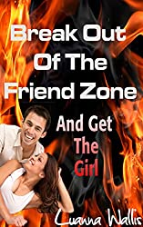 Break Out Of The Friend Zone - And Get The Girl: How to gain sex appeal, attract beautiful women and become an irresistible flirt.