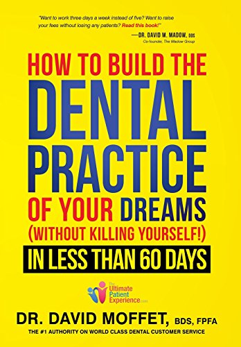 How to Build the Dental Practice of Your Dreams: (Without Killing Yourself!) in Less Than 60 Days (Dream Dental)