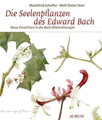 Die Seelenpflanzen des Edward Bach: Neue Einsichten in die Bach-Blütentherapie
