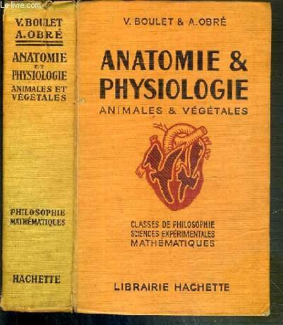 ANATOMIE & PHYSIOLOGIE ANIMALES & VEGETALES - CLASSES DE PHILOSOPHIE SCIENCES EXPERIMENTALES MATHEMATIQUES - EDITION MISE A JOUR ET AUGMENTEE.