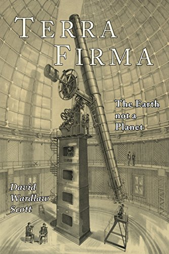 Terra Firma: The Earth Not a Planet, Proved from Scripture, Reason, and Fact