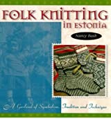 Folk Knitting in Estonia A Garland of Symbolism, Tradition and Technique by Bush, Nancy ( Author ) ON Oct-01-2003, Paperback