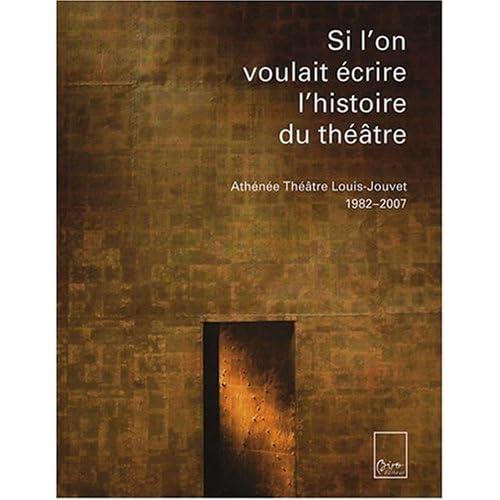 Si l'on voulait écrire l'histoire du théâtre : Athénée Théâtre Louis-Jouvet 1982-2007