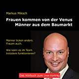 Frauen kommen von der Venus - Männer aus dem Baumarkt: Männer ticken anders. Frauen auch. Wie kann es im Team trotzdem funktionieren?