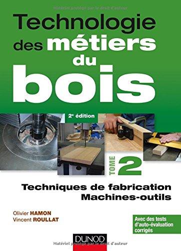 Technologie des métiers du bois : Tome 2, Techniques de fabrication ; Machines-outils