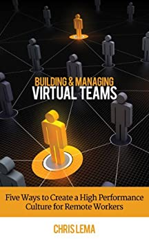 Building & Managing Virtual Teams: Five ways to Create a High Performance Culture for Remote Workers (English Edition) par [Lema, Chris]