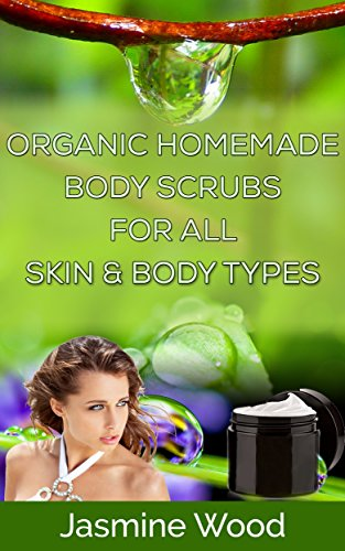 ORGANIC HOMEMADE BODY SCRUBS FOR ALL SKIN & BODY TYPES: (skin care, lotion recipes, scrub recipes, beauty and grooming, organic lawn care manual, beauty ... recipe, holistic medicine) (English Edition) -