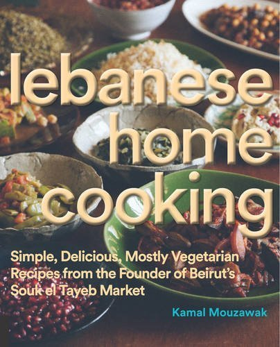 Lebanese Home Cooking: Simple, Delicious, Mostly-Vegetarian Recipes from the Founder of Beirut's Souk El Tayeb Market * Make Food, Not War by Kamal Mouzawak (2015-11-05)