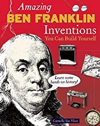 Amazing BEN FRANKLIN Inventions: You Can Build Yourself: Learn Some Hands-On History! (Build It Yourself)