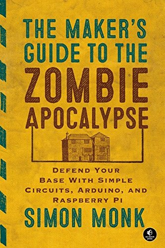the-makers-guide-to-the-zombie-apocalypse-defend-your-base-with-simple-circuits-arduino-and-raspberr