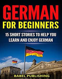 German for Beginners: 15 Short Stories to Help You Learn and Enjoy German (with Quizzes and Reading Comprehension Exercises) (English Edition) de [Publishing, Babel]