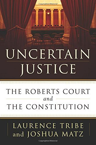 Uncertain Justice: The Roberts Court and the Constitution by Laurence Tribe (2014-06-03)