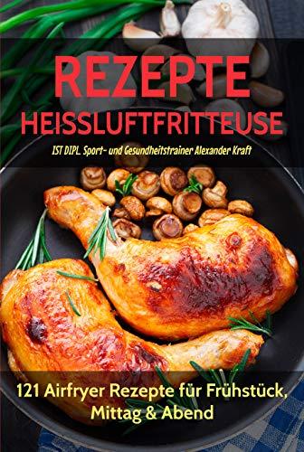 REZEPTE HEISSLUFTFRITTEUSE: 121 Airfryer Rezepte für Frühstück, Mittag & Abend. Inklusive Heißluftfritteuse Tipps für Einsteiger! (Süßes Paar Zubehör)