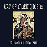Art of Making Icons: Orthodox Religion Faith
