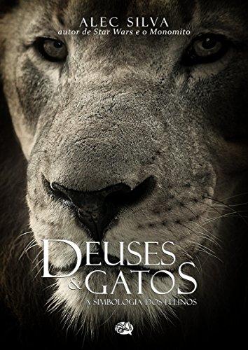 Deuses & Gatos: A simbologia dos felinos (Portuguese Edition) por Alec Silva
