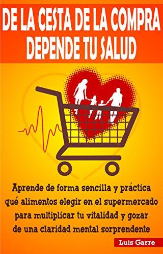 DE LA CESTA DE LA COMPRA DEPENDE TU SALUD: Aprende de forma sencilla y práctica que alimentos elegir en el supermercado para multiplicar tu vitalidad y ... mental sorprendente (COMIDA SALUDABLE nº 1)