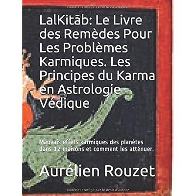 LalKitāb: Le Livre des Remèdes Pour Les Problèmes Karmiques. Les Principes du Karma en Astrologie Védique: Mauvais effets karmiques des planètes dans 12 maisons et comment les atténuer.