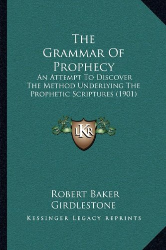 The Grammar of Prophecy: An Attempt to Discover the Method Underlying the Prophetic Scriptures (1901)