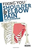 Fixing You: Shoulder and Elbow Pain: Self-treatment for Rotator Cuff Strain, Shoulder Impingement, Tennis Elbow, Golfer's Elbow, and Other Diagnoses: Volume 1