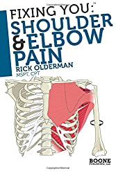 Fixing You: Shoulder & Elbow Pain: Self-treatment for rotator cuff strain, shoulder impingement, tennis elbow, golfer's elbow, and other diagnoses.: Volume 1