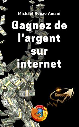 Gagnez de l'argent sur internet: Mes astuces pour devenir riche par Michael Renzo Amani