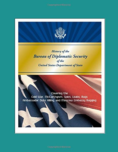 History of the Bureau of Diplomatic Security of the United States Department of State - Covering the Cold War, McCarthyism, Spies, Leaks, Bugs, Ambassador Dubs Killing, and Moscow Embassy Bugging (Frieden Bug)