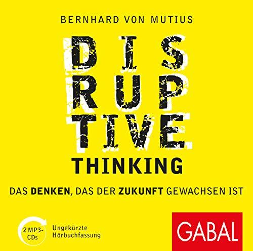Disruptive Thinking: Das Denken, das der Zukunft gewachsen ist (Dein Business)