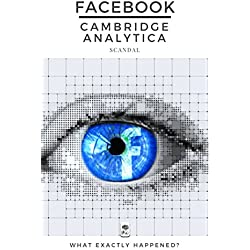 Facebook-Cambridge Analytica Scandal: What Exacty Happened? (English Edition)