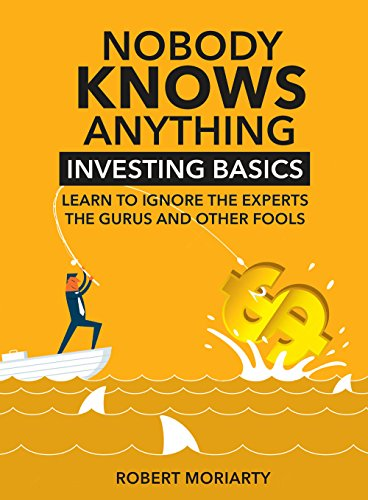 Nobody Knows Anything: Investing Basics Learn to Ignore the Experts, the Gurus and other Fools (English Edition) di Robert Moriarty