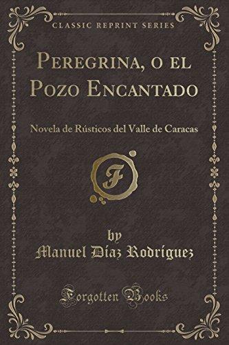Peregrina, o el Pozo Encantado: Novela de Rústicos del Valle de Caracas (Classic Reprint)