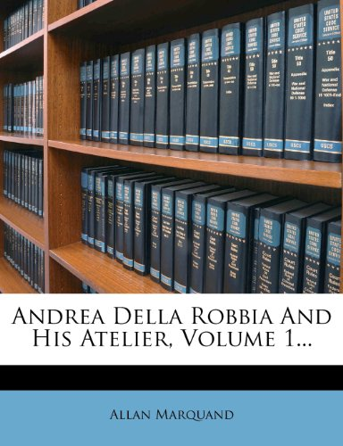 Andrea Della Robbia and His Atelier, Volume 1