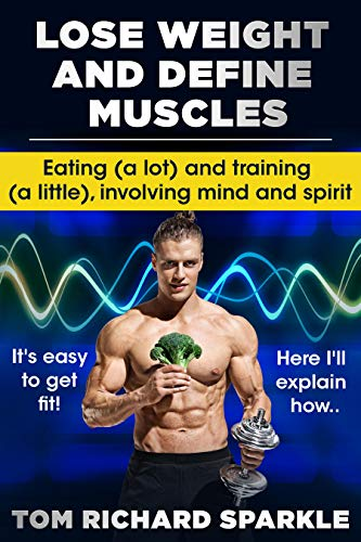 LOSE WEIGHT AND DEFINE MUSCLES: EATING (A LOT) AND TRAINING (A LITTLE) INVOLVING MIND AND SPIRIT (English Edition) (Sparkle Toms)