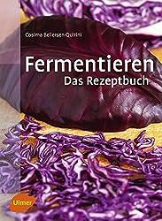 Fermentieren. Das Rezeptbuch: Lecker und selbst gemacht: über 250 Rezepte und Varianten für eingelegtes Gemüse, Sauerkraut, Salzgurken, Saucen, Brot, Wurst, Käse, Essig, Wein, Bier und mehr