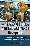 Amazon FBA: A Retail Arbitrage Blueprint: A Guide to the Secret Business of Retail Arbitrage
