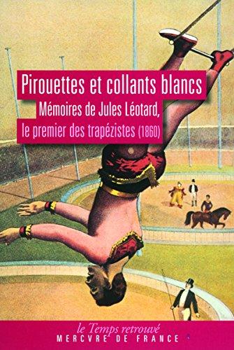 Pirouettes et collants blancs: Mémoires de Jules Léotard, le premier des trapézistes (1860) par Jules Léotard