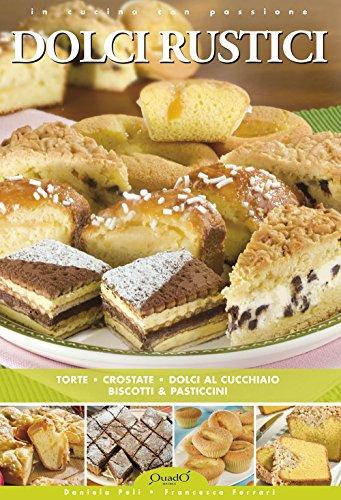 Dolci rustici. Torte, crostate, dolci al cucchiaio, biscotti
