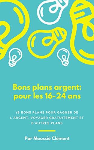 Couverture du livre BONS PLANS ARGENT : pour les 16 - 24 ans : 18 plans pour gagner de l'argent, voyager gratuitement et pleins d'autres bons plans